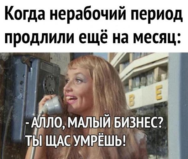 Когда нерабочий период продлили еще на месяц: - Алло, малый бизнес? Ты щас умрешь!
