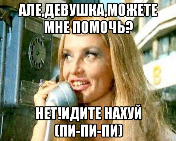 Але, девушка, можете мне помочь? НЕТ! Идите нахуй!